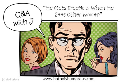 "Q&A with J: ""He Gets Erections When He Sees Other Women"""