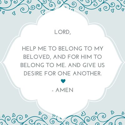 LORD, HELP ME TO BELONG TO MY BELOVED, AND FOR HIM TO BELONG TO ME. AND GIVE US DESIRE FOR ONE ANOTHER. - AMEN