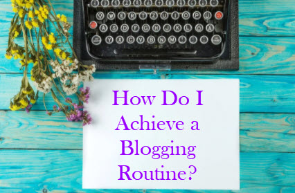 How Do I Achieve A Blogging Routine?