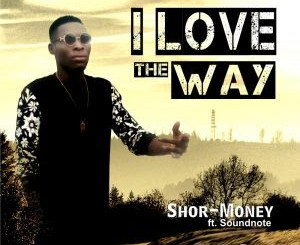 Shor Money ft Soundnote - I Love The Way