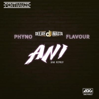 Deejay J Masta - Ani ft. Phyno x Flavour (Song)