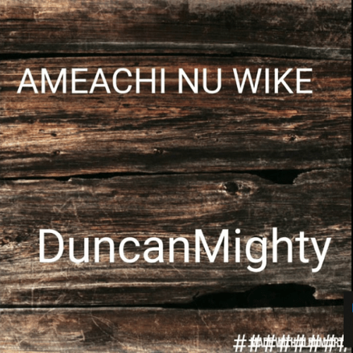 Duncan Mighty - Ameachi Nu Wike (mp3 download)