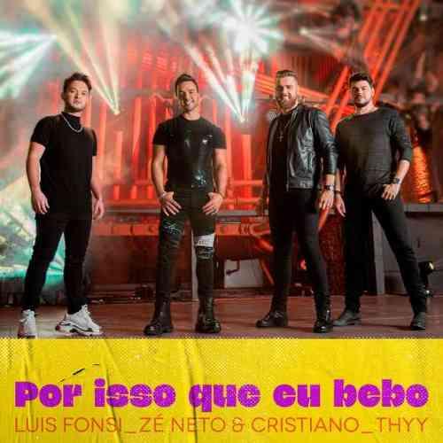 Luis Fonsi, Zé Neto & Cristiano & Thyy – Por Isso Que Eu Bebo (download)