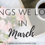 Things we loved in March House of Kerrs Family + Lifestyle blog