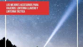 Los mejores accesorios para viajeros: linterna llavero y linterna táctica