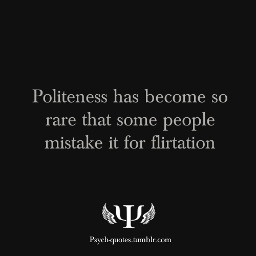 Politeness has become so rate that some people mistake it for flirtation.