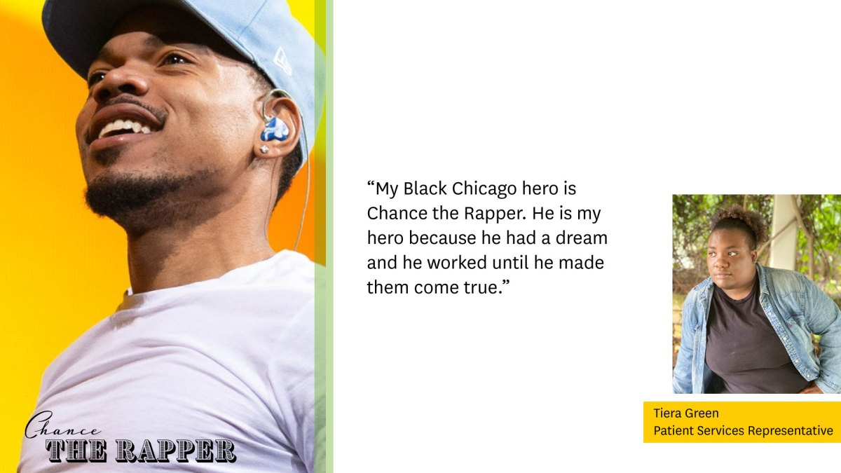 """Photo of Chance the Rapper on left  """"My Black Chicago hero is Chance the Rapper. He is my hero because he had a dream and he worked until he made them come true.""""  Photo of Tiera Green, Patient Services Representative, on right"""