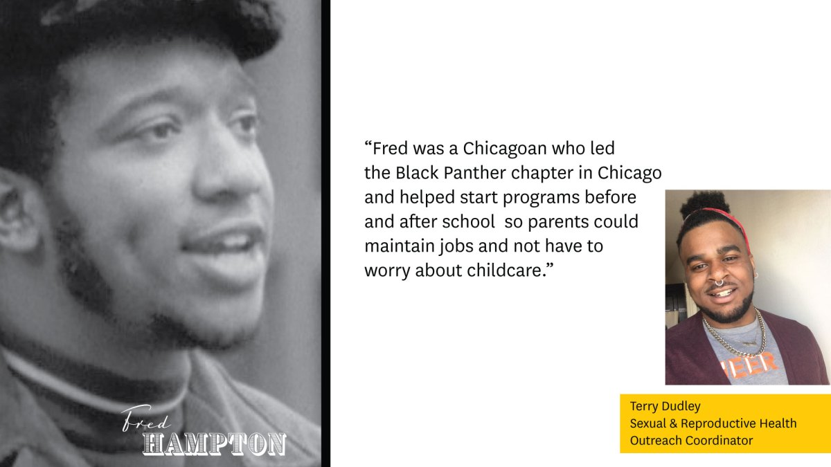 """Photo of Fred Hampton on the left.  """"Fred was a Chicagoan who led the Black Panther chapter in Chicago and helped start programs before and after school, so parents could maintain jobs and not have to worry about childcare.""""  Image of Terry Dudley, Sexual & Reproductive Health Outreach Coordinator."""