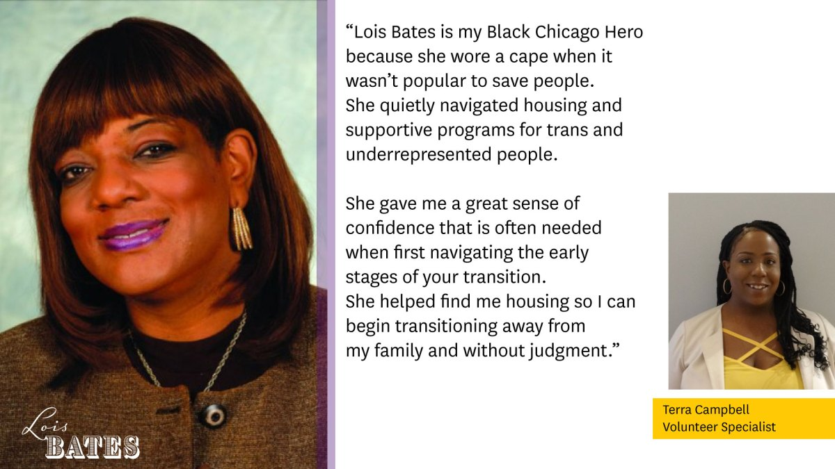 """Photo of Lois Bates on the left.  """"Lois Bates is my Black Chicago Hero because she wore a cape when it wasn't popular to save people. She quietly navigated housing and supportive programs for trans and underrepresented people.  She gave me a great sense of confidence that is often needed when first navigating the early stages of your transition. She helped me find housing so I can begin transitioning away from my family and without judgement.""""  Photo of Terra Campbell, Volunteer Specialist."""