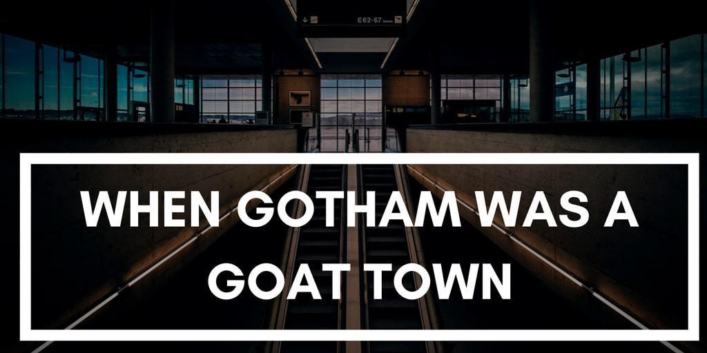 When Gotham Was A Goat Town