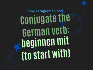Conjugate the German verb: beginnen mit (to start with)