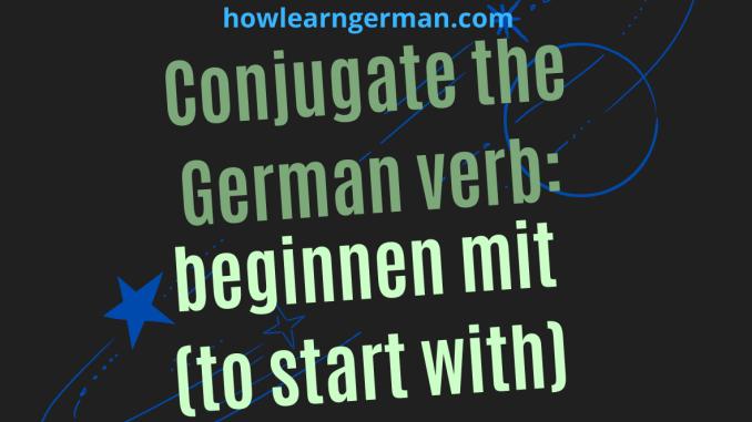 Conjugate the German verb: beginnen mit (to start with)