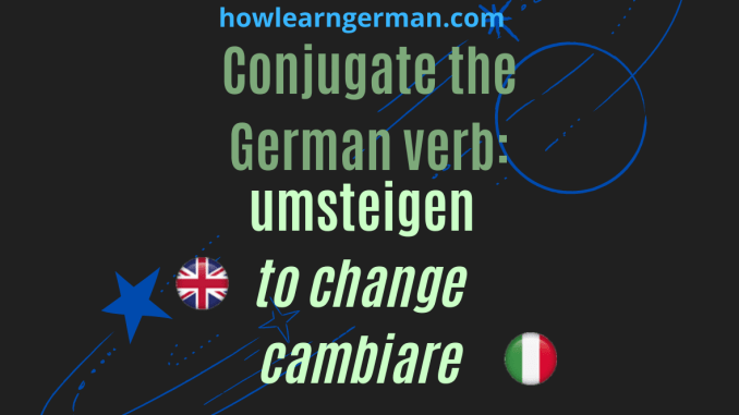 Conjugate the German verb: umsteigen (to change, cambiare)