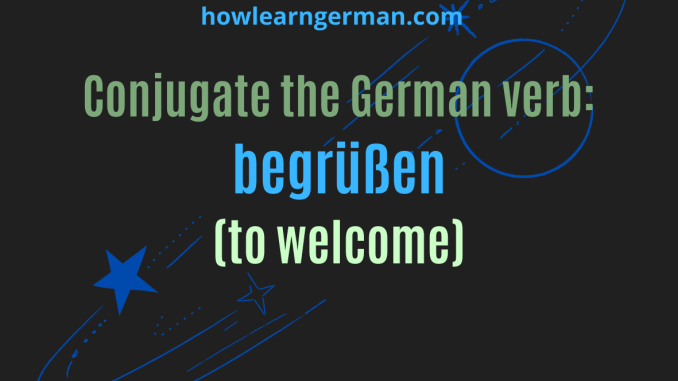 Conjugate the German verb begrüßen (to welcome)