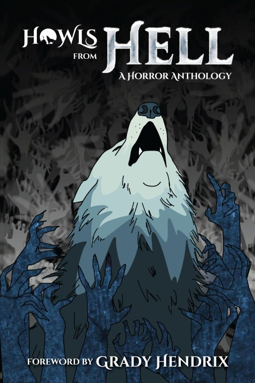 Cover of HOWLS From Hell: A Horror Anthology. A howling wolf is surrounded by hands contorted into claw shapes.