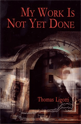 Cover of My Work Is Not Yet Done by Thomas Ligotti. Cover shows an images of a man in a business suit, a clock, and the wall of a building, all superimposed on one another.