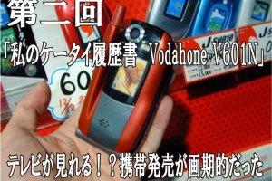 第二回「私のケータイ履歴書 Vodahone V601N」