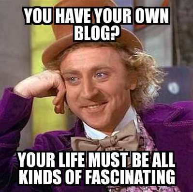 You have your own blog? Your life must be all kinds of fascinating!