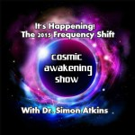 Cosmic Awakening Show- It's Happening! 2015 Frequency Shift w/Dr. Simon Atkins