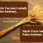 Maybe You Aren't Gluten Intolerant, Maybe You're Just Poison Intolerant