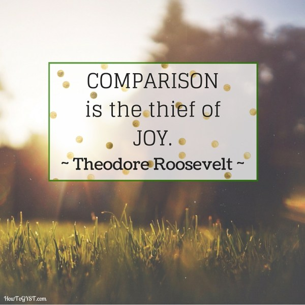 Stop comparing yourself to others -- Comparison is the thief of joy -- Theodore Roosevelt
