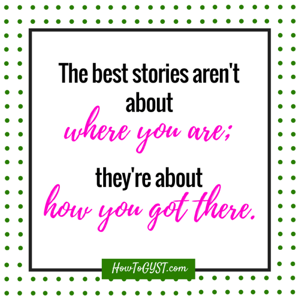 Get your shit together -- quote -- the best stories aren't about where you are; they're about how you got there