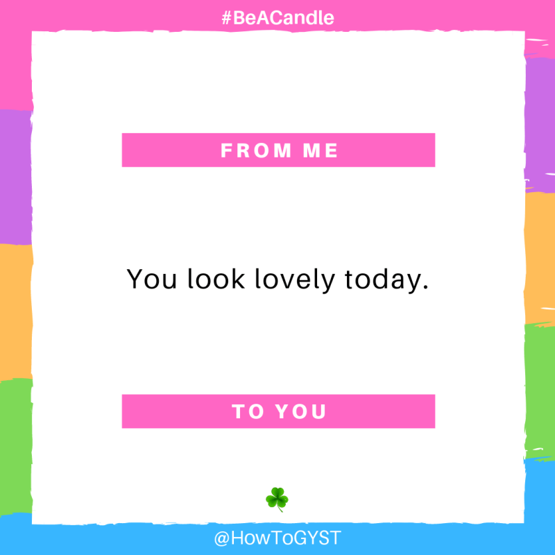 #BeACandle Quote: You look lovely today. ~ HowToGYST.com