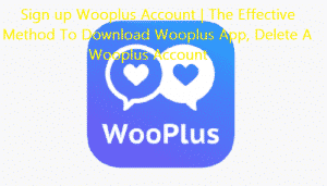 Sign up Wooplus Account | The Effective Method To Download Wooplus App, Delete A Wooplus Account