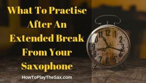 What To Practise After An Extended Break From Your Saxophone | Saxophone Lessons