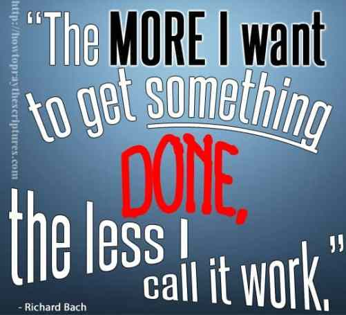 The more I want to get something done, the less I call it work
