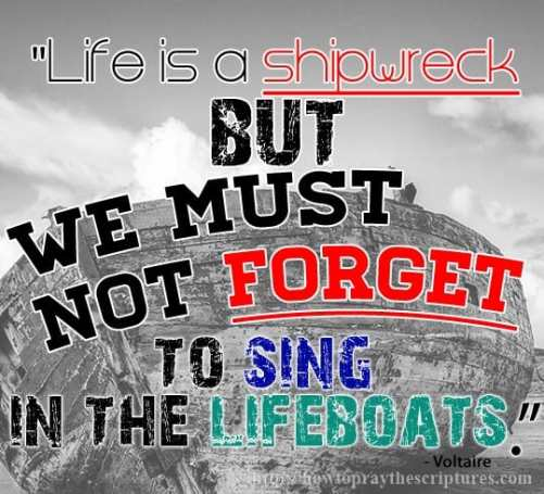 Life is a shipwreck but we must not forget to sing in the lifeboat