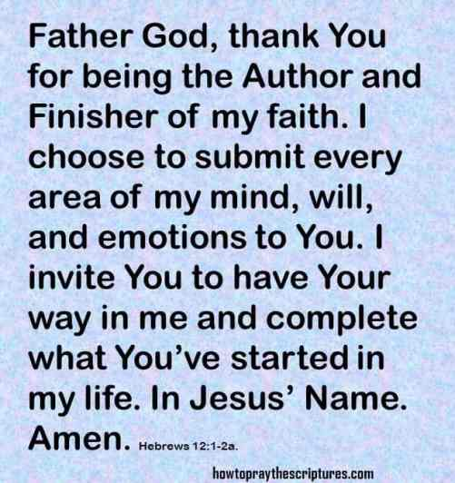 Father God, thank You for being the Author and Finisher of my faith. I choose to submit every area of my mind, will, and emotions to You. I invite You to have Your way in me and complete what You've started in my life