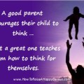 A good parent encourages their child to think, but a great one teaches them how to think for themselves.
