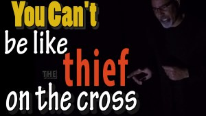 You can't be like the thief on the cross