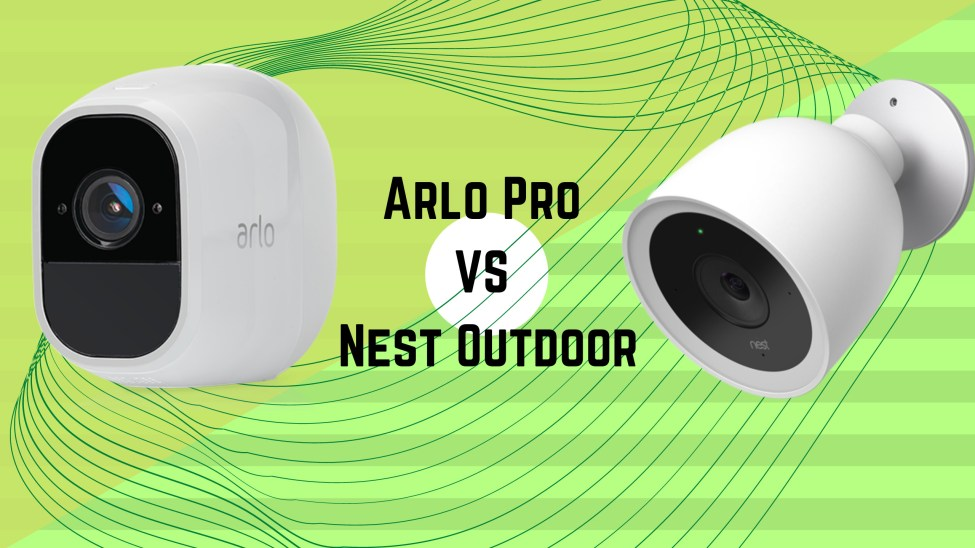 Arlo Pro VS Nest Outdoor