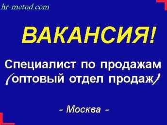Вакансия - Специалист по продажам (оптовый отдел продаж) - Москва