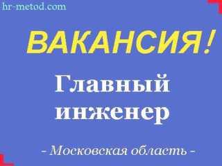 Вакансия - Главный инженер - Москва