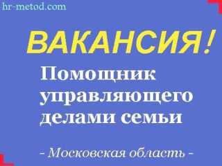 Вакансия - Помощник управляющего делами семьи - Московская область