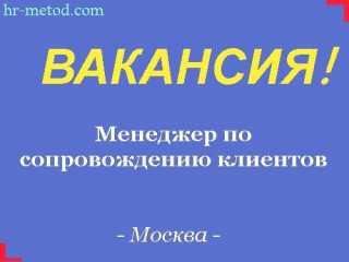 Вакансия - Менеджер по сопровождению клиентов (удаленная работа) - Москва