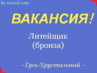 Вакансия - Литейщик (бронза) - г. Гусь-Хрустальный Владимирской обл.