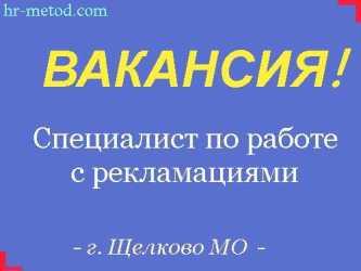 Вакансия - Специалист по работе с рекламациями - г. Щелково МО
