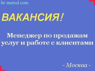 Вакансия - Менеджер по продажам услуг и работе с клиентами - Москва