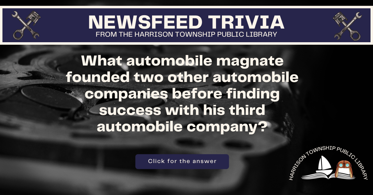 Newsfeed Trivia from the Harrison Township Public Library. What automobile magnate founded two other automobile companies before finding success with his third automobile company?