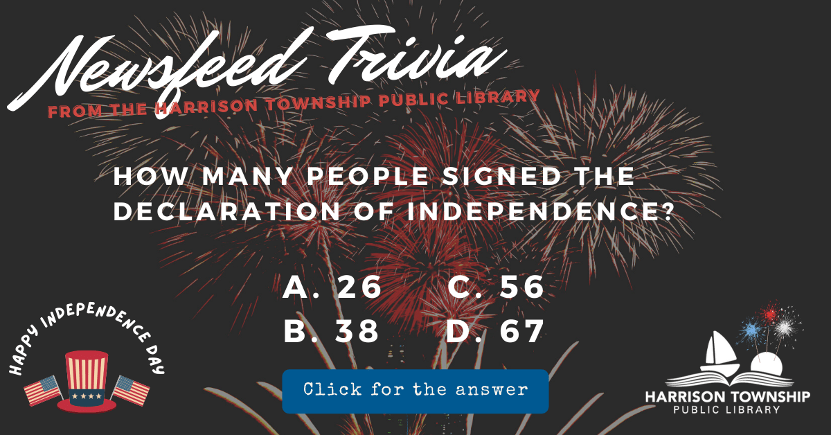 Newsfeed Trivia from the Harrison Township Public Library. Question: How many people signed the Declaration of Independence? A. 26 B. 38 C. 56 D. 67