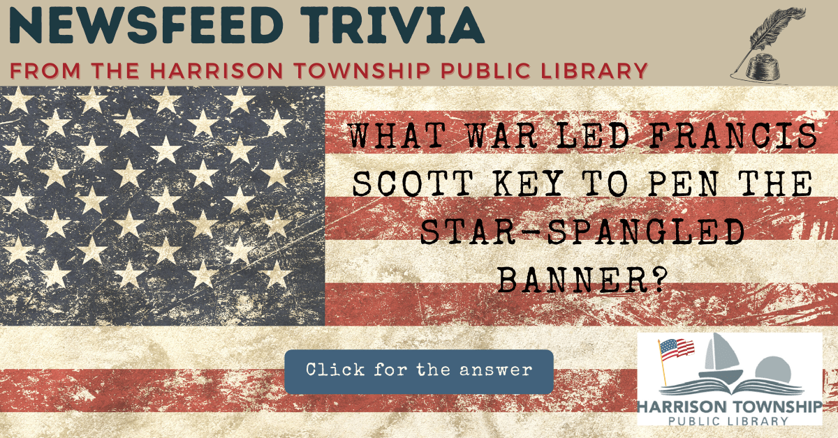 Newsfeed Trivia from the Harrison Township Public Library Question: What war led Francis Scott Key to pen the Star-Spangled Banner?