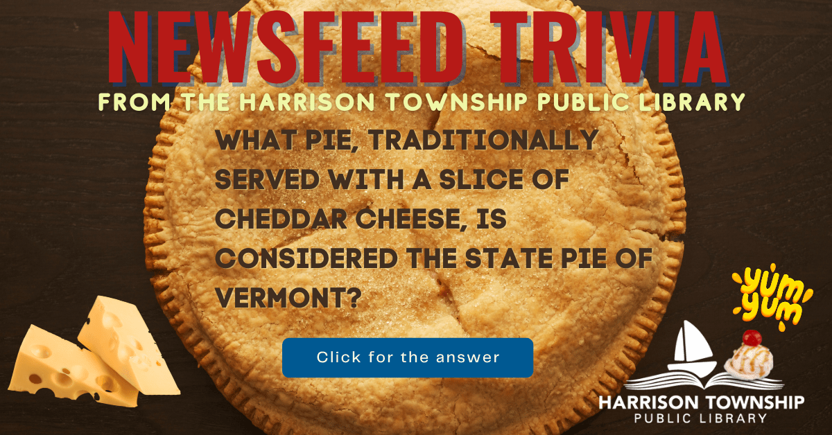Newsfeed Trivia from the Harrison Township Public Library Question:What pie, traditionally served with a slice of cheddar cheese, is considered the State Pie of Vermont?