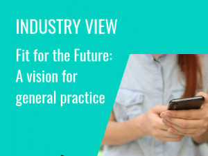 Industry View: Fit for the Future, A vision for general practice