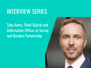 Interview Series: Toby Avery, Chief Digital and Information Officer atSurrey and Borders Partnership
