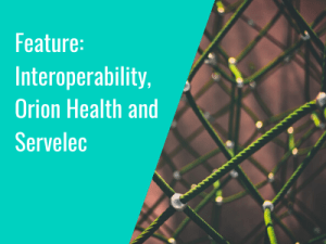 Feature: Interoperability, Orion Health and Servelec