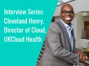 Interview Series: Cleveland Henry, Director of Cloud, UKCloud Health